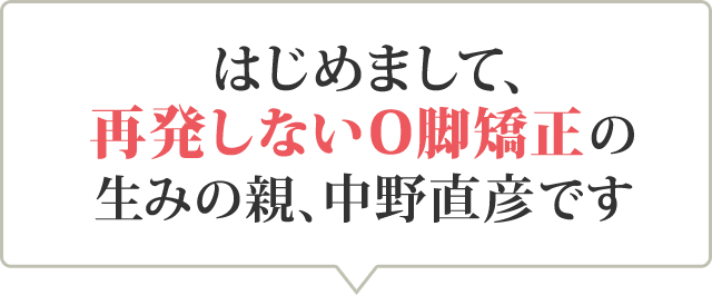 はじめまして、 再発しないO脚矯正の 生みの親、中野直彦です